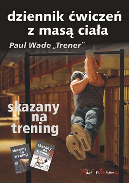 Skazany na trening Dziennik ćwiczeń z masą ciała - Paul Wade | okładka