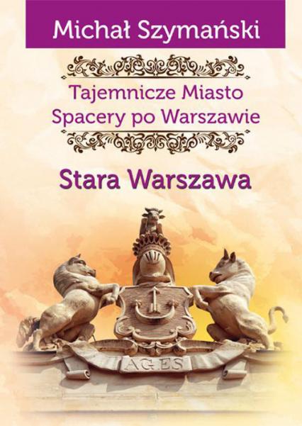 Tajemnicze Miasto Spacery po Warszawie Stara Warszawa - Michał Szymański | okładka