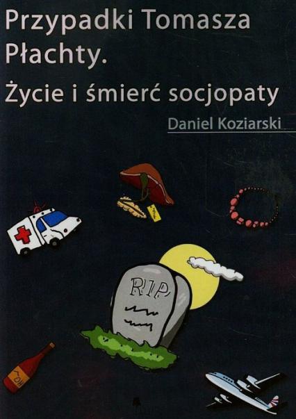 Przypadki Tomasza Płachty Życie i śmierć socjopaty - Daniel Koziarski | okładka