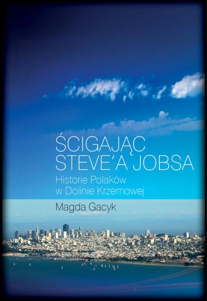 Ścigając Steve'a Jobsa Historie Polaków w Dolinie Krzemowej - Magda Gacyk | okładka