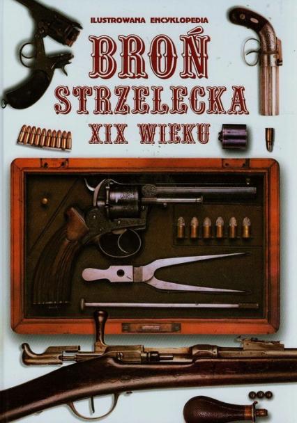 Broń strzelecka XIX wieku Ilustrowana encyklopedia - zbiorowa praca | okładka