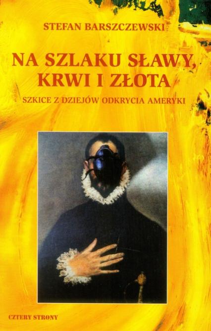 Na szlaku sławy, krwi i złota Szkice z dziejów odkrycia Ameryki - Stefan Barszczewski   okładka