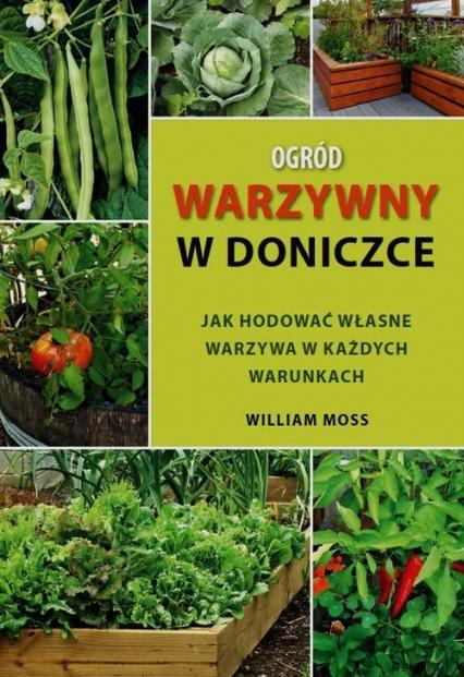 Ogród warzywny w doniczce Jak hodować własne warzywa w każdych warunkach - William Moss   okładka