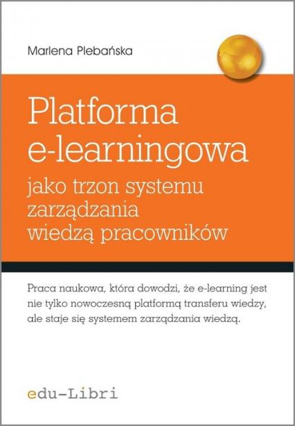 Platforma e-learningowa jako trzon systemu zarządzania wiedzą pracowników - Marlena Plebańska | okładka