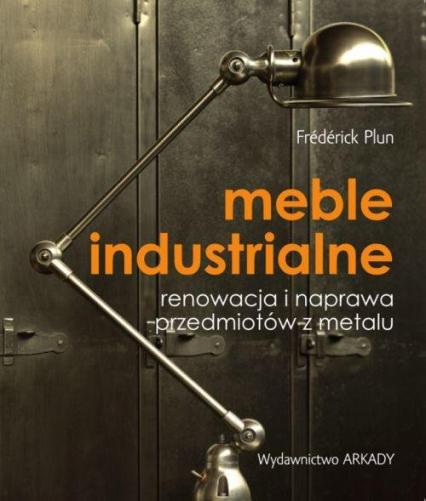 Meble industrialne Renowacja i naprawa przedmiotów z metalu - Frederick Plun | okładka