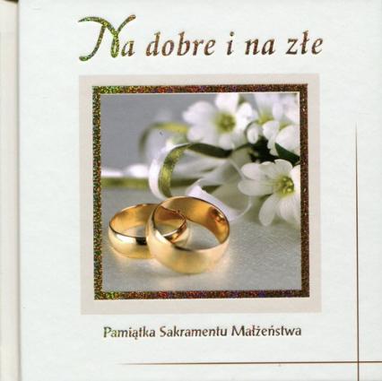 Na dobre i na złe Pamiątka Sakramentu Małżeństwa - zbiorowa Praca | okładka