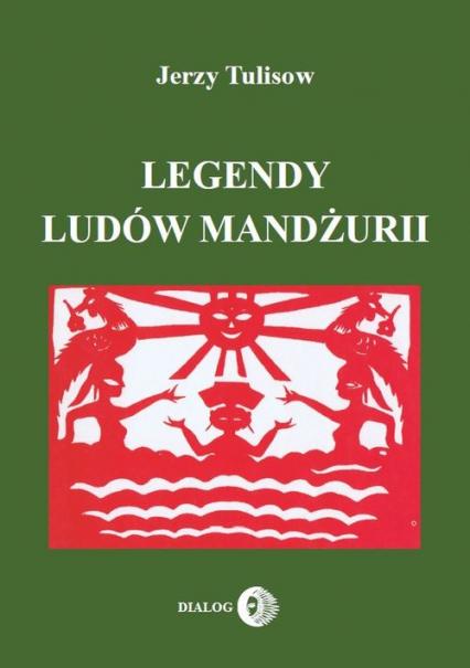 Legendy ludów Mandżurii Tom 1 - Jerzy Tulisow | okładka