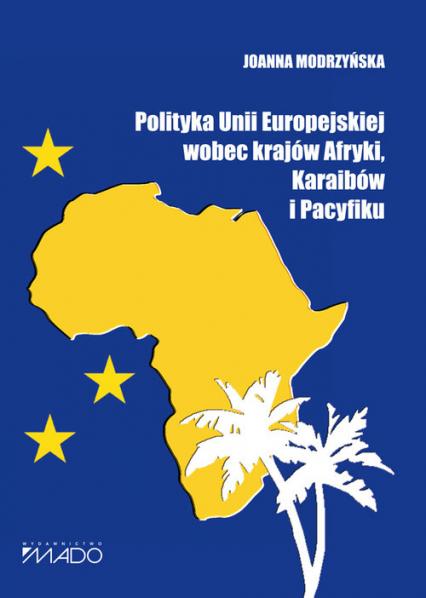 Polityka Unii Europejskiej wobec krajów Afryki, Karaibów i Pacyfiku - Joanna Modrzyńska | okładka