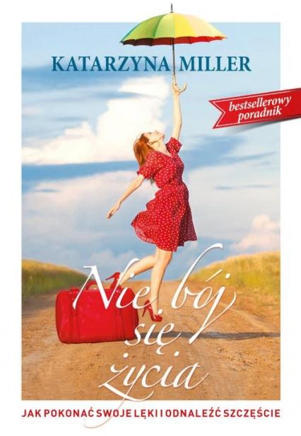 Nie bój się życia Jak pokonać swoje lęki i odnaleźć szczęście - Katarzyna Miller | okładka