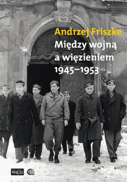 Między wojną a więzieniem 1945-1953 - Andrzej Friszke | okładka