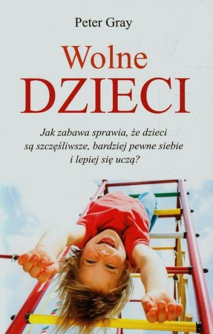 Wolne dzieci Jak zabawa sprawia, że dzieci są szczęśliwsze, bardziej pewne siebie i lepiej się uczą? - Peter Gray   okładka