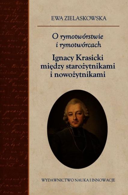 O rymotwórstwie i rymotwórcach Ignacy Krasicki między starożytnikami i nowożytnikami - Ewa Zielaskowska | okładka