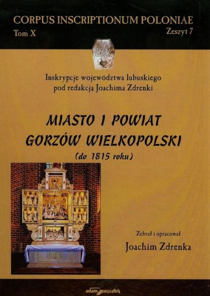 Miasto i powiat Gorzów Wielkopolski do 1815 roku Tom 10 - Joachim Zdrenka | okładka