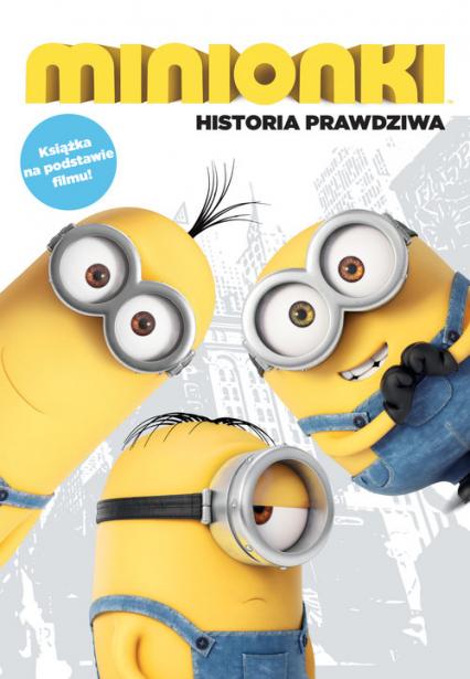 Minionki Historia prawdziwa Książka na podstawie filmu - zbiorowa Praca | okładka