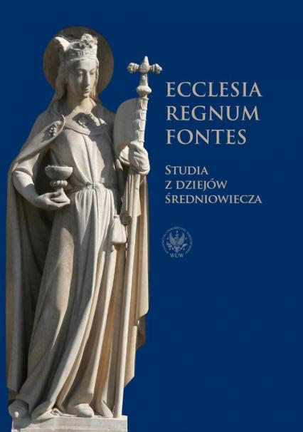 Ecclesia - Regnum - Fontes Studia z dziejów średniowiecza - zbiorowa Praca | okładka