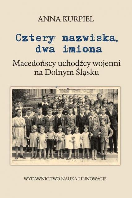 Cztery nazwiska dwa imiona Macedońscy uchodźcy wojenni na Dolnym Śląsku - Anna Kurpiel | okładka
