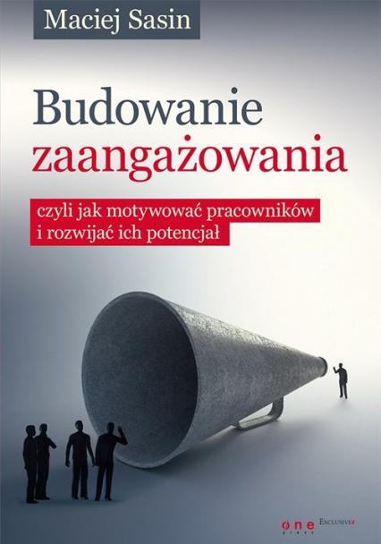 Budowanie zaangażowania czyli jak motywować pracowników i rozwijać ich potencjał - Maciej Sasin | okładka
