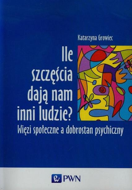 Ile szczęścia dają nam inni ludzie Więzi społeczne a dobrostan psychiczny - Katarzyna Growiec   okładka