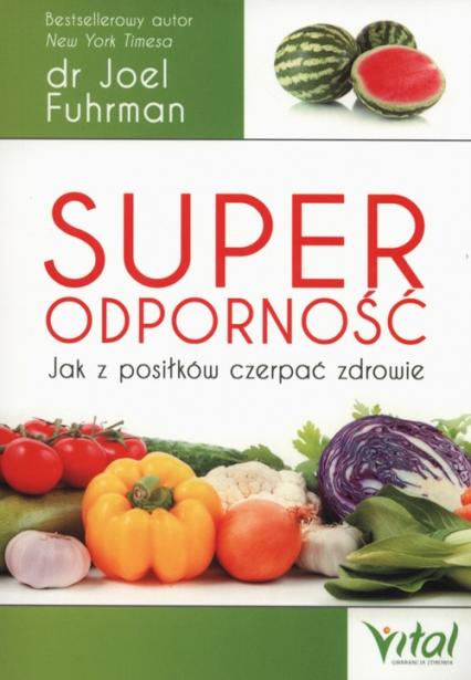 Superodporność Jak z posiłków czerpać zdrowie - Joel Fuhrman   okładka