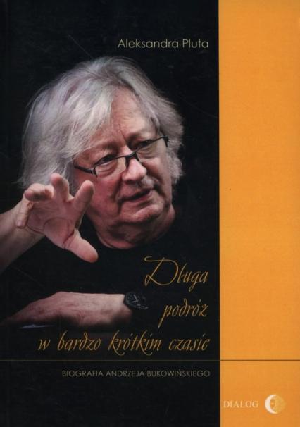 Długa podróż w bardzo krótkim czasie Biografia Andrzeja Bukowińskiego - Aleksandra Pluta | okładka