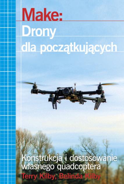 Make: Drony dla początkujących Konstrukcja i dostosowanie własnego quadcoptera - Kilby Terry, Kilby Belinda | okładka