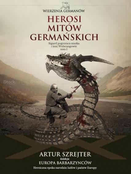 Wierzenia Germanów Tom 1 Herosi mitów germańskich Sigurd pogromca smoka i inni Wolsungowie - Artur Szrejter | okładka