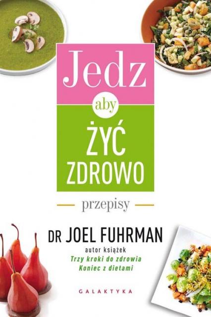 Jedz, aby żyć zdrowo Przepisy - Joel Fuhrman | okładka