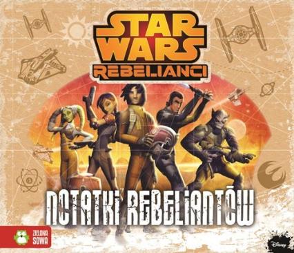 Star Wars Rebelianci Notatki Rebeliantów - Anna Sobich-Kamińska | okładka
