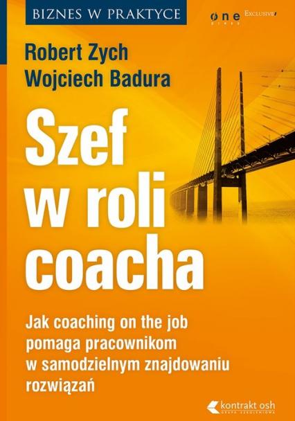Szef w roli coacha. Jak coaching on the job pomaga pracownikom w samodzielnym znajdowaniu rozwiązań - Robert Zych, Wojciech Badura   okładka