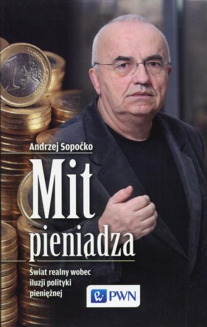 Mit pieniądza Świat realny wobec iluzji polityki pieniężnej - Andrzej Sopoćko   okładka
