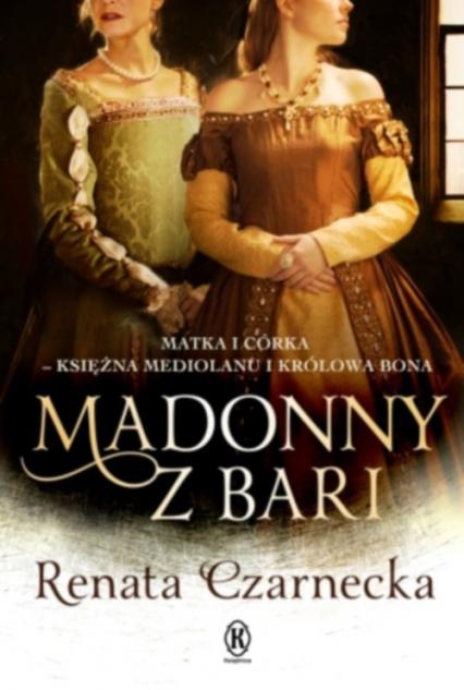 Madonny z Bari Matka i córka księżna Mediolanu i królowa Bona Dzieje Izabeli Aragońskiej Tom 2 - Renata Czarnecka | okładka