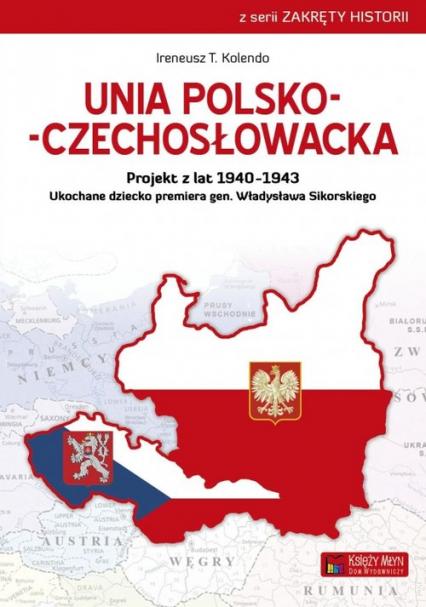 Unia polsko-czechosłowacka Projekt z lat 1940–1943. Ukochane dziecko premiera gen. Władysława Sikorskiego - Kolendo Ireneusz T. | okładka