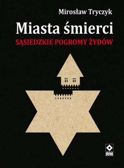 Miasta śmierci Sąsiedzkie pogromy Żydów - Mirosław Tryczyk | okładka