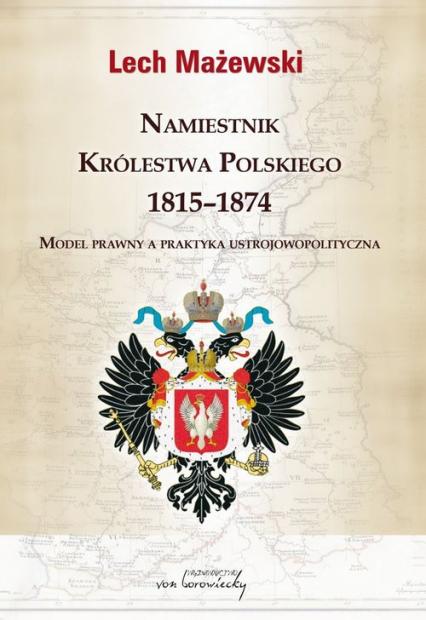 Namiestnik Królestwa Polskiego 1815-1874 Model prawny a praktyka ustrojowopolityczna - Lech Mażewski | okładka