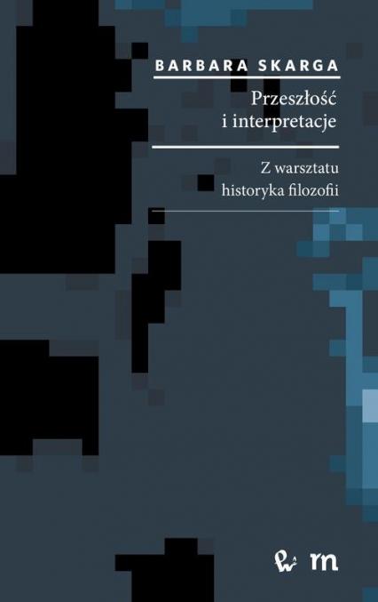 Przeszłość i interpretacje. Z warsztatu historyka filozofii Z warsztatu historyka filozofii - Barbara Skarga | okładka