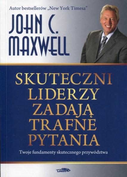 Skuteczni liderzy zadają trafne pytania Twoje fundamenty skutecznego przywództwa - Maxwell John C. | okładka