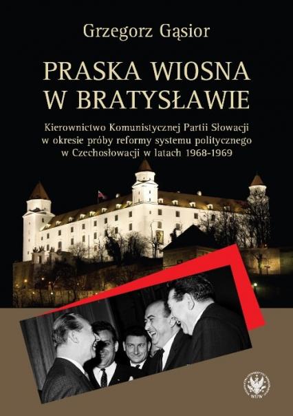 Praska wiosna w Bratysławie Kierownictwo Komunistycznej Partii Słowacji w okresie próby reformy systemu - Grzegorz Gąsior | okładka