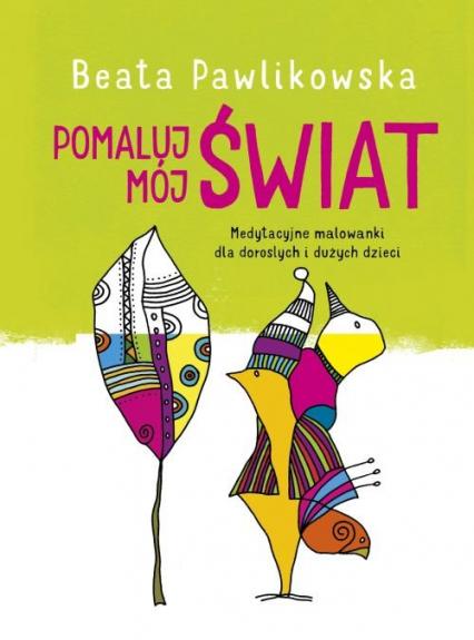 Pomaluj mój świat Medytacyjne malowanki dla dorosłych i dużych dzieci - Beata Pawlikowska   okładka