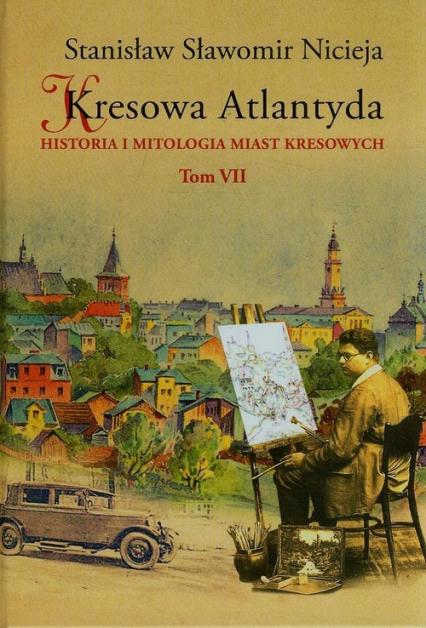 Kresowa Atlantyda Tom 7 Historia i mitologia miast kresowych - Nicieja Stanisław Sławomir | okładka