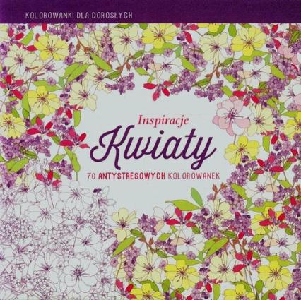Inspiracje Kwiaty Kolorowanki dla dorosłych 70 antystresowych kolorowanek - zbiorowa praca | okładka
