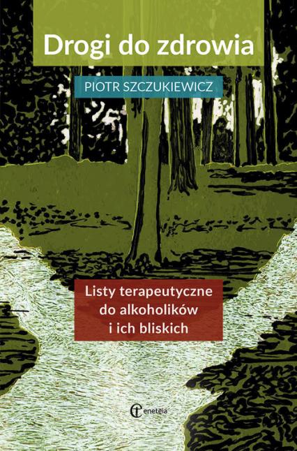 Drogi do zdrowia Listy terapeutyczne do alkoholików i ich bliskich - Piotr Szczukiewicz | okładka