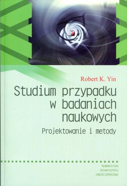 Studium przypadku w badaniach naukowych Projektowanie i metody - Yin Robert K. | okładka
