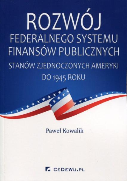 Rozwój federalnego systemu finansów publicznych Stanów Zjednoczonych Ameryki do 1945 roku - Paweł Kowalik | okładka