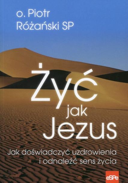 Żyć jak Jezus Jak doświadczyć uzdrowienia i odnaleźć sens życia - Piotr Różański | okładka
