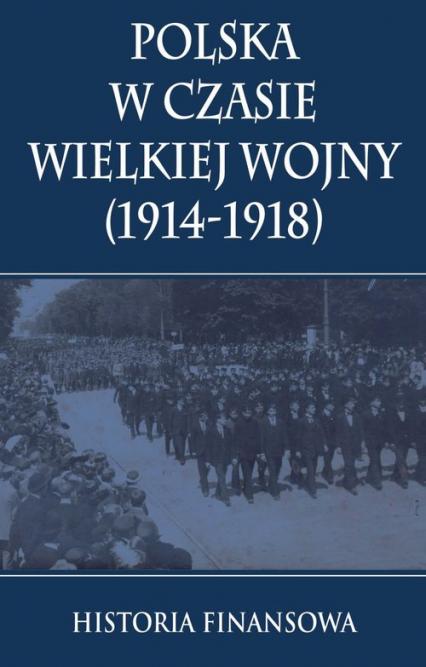 Polska w czasie Wielkiej Wojny 1914-1918 Historia finansowa - zbiorowa Praca | okładka