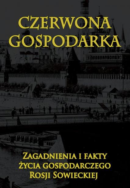 Czerwona gospodarka Zagadnienia i fakty życia gospodarczego Rosji Sowieckiej - zbiorowa Praca | okładka