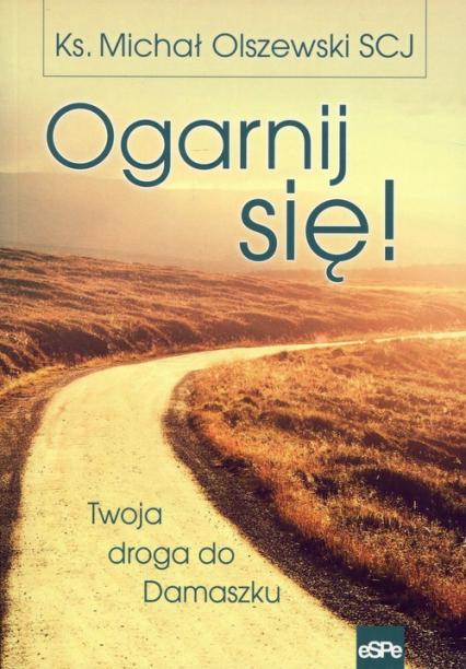 Ogarnij się! Twoja droga do Damaszku - Michał Olszewski | okładka