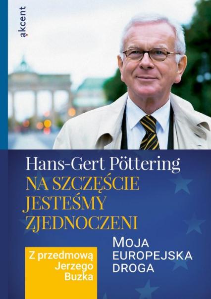 Na szczęście jesteśmy zjednoczeni Moja europejska droga. Z przedmową Jerzego Buzka - Hans-Gert Pottering | okładka