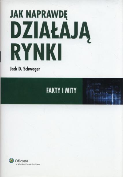 Jak naprawdę działają rynki Fakty i mity - Schwager Jack D. | okładka