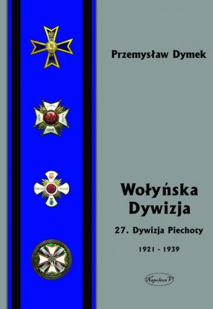 Wołyńska Dywizja 27 Dywizja Piechoty w latach 1921-1939 - Przemyław Dymek   okładka